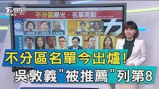 【談政治】不分區名單今出爐! 吳敦義「被推薦」列第8