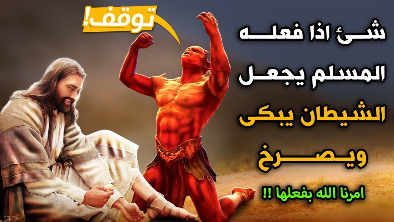 شئ اذا فعله المسلم يجعل الشيطان يبكى ويصرخ كل يوم ويتمنى الموت ؟ امرنا الله بفعلها !!