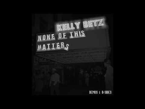 Kelly Betz - None of This Matters [Demos & B-Sides] Full Album