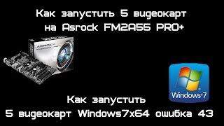 Как запустить 5 видеокарт на Asrock FM2A55 PRO+ И Win7x64 ошибка 43