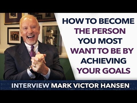 How to become the person you most want to be by achieving your goals ? - Mark Victor Hansen