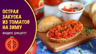 Острая закуска из помидоров на зиму — видео рецепт