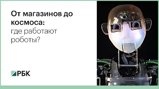 От магазинов до космоса  где работают роботы?