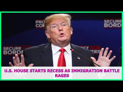 US BREAKING NEWS | U.S. House starts recess as immigration battle rages