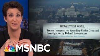 President Trump Inauguration Finances Under Criminal Investigation: WSJ | Rachel Maddow | MSNBC