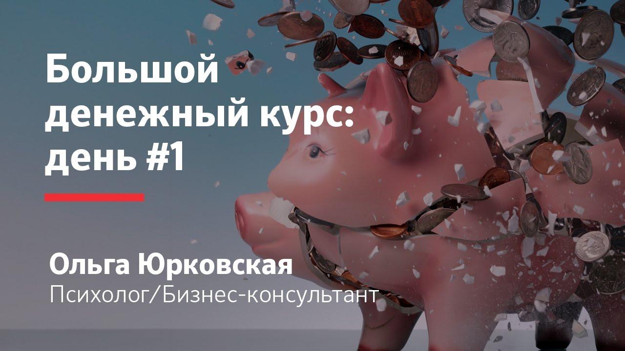 Большой денежный курс - День 1 (Ольга Юрковская)