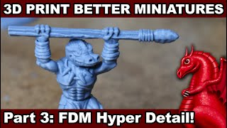 How to 3D Print Better Miniatures: Pt. 3 Resin-quality on a FDM printer!