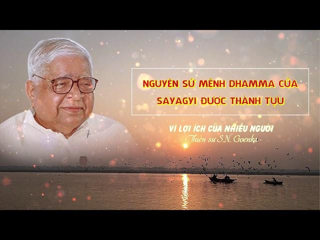 Vì lợi ích của nhiều người - Nguyện sứ mệnh Dhamma của Sayagyi được thành tựu - S.N.Goenka