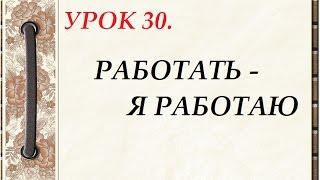 Русский язык для начинающих. УРОК 30. РАБОТАТЬ - Я РАБОТАЮ