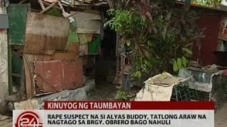24 Oras: Rape suspect na si alyas Buddy, 3 araw na nagtago sa Brgy. Obrero bago nahuli