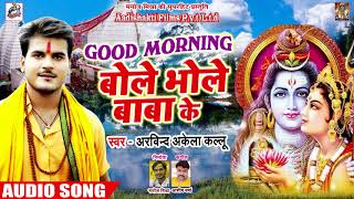 #New Bol Bam Song - #Arvind Akela Kallu - Good Morning बोले भोले बाबा के - New Kawar Songs 2018