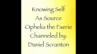 Knowing Self as Source - Ophelia the Faerie, Channeled by: Daniel Scranton