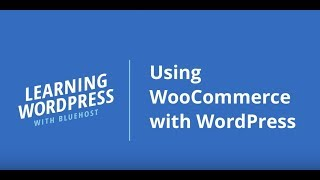 Learning WordPress with Bluehost | Using WooCommerce with WordPress