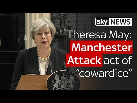 "Theresa May: Manchester Attack was ""appalling, sickening cowardice"""