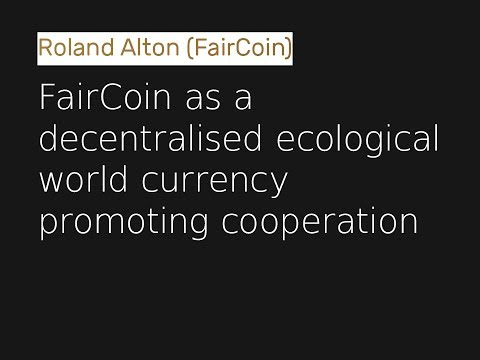 Roland Alton - FairCoin As A Decentralised Ecological World Currency Promoting Cooperation