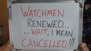 Watchmen RENEWED.. Wait.. I Mean CANCELLED!!