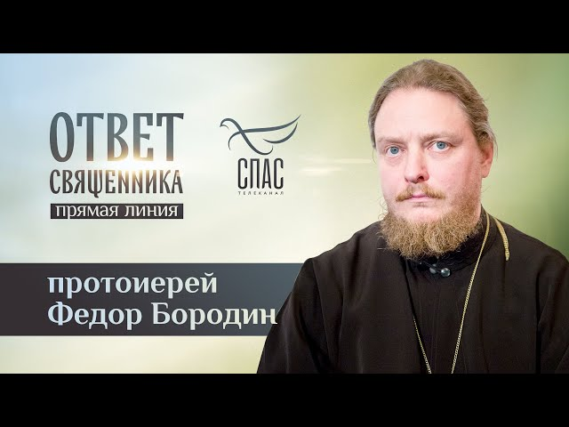 ОТВЕТ СВЯЩЕННИКА. ПРОТОИЕРЕЙ ФЕДОР БОРОДИН