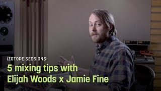 5 Mixing Tips with Elijah Woods x Jamie Fine | iZotope Sessions
