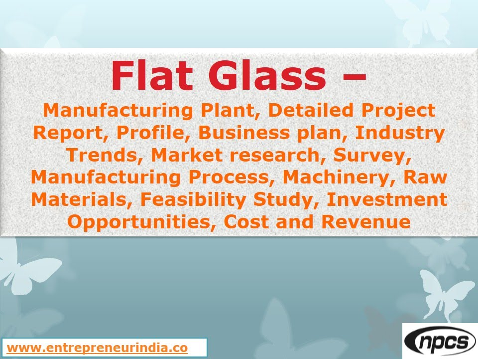 Flat Glass-Manufacturing Plant,Detailed Project Report,Market - manufacturing project report