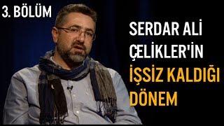 Serdar Ali Çelikler - Hayat Dersleri - İşsiz Kaldığı 2 Dönemi Anlatıyor (Telefon Yüze Yetmiş Susar)