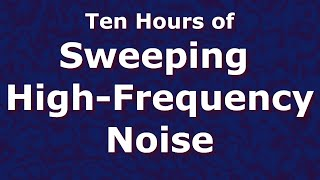 Sweeping High Frequency Noise Ten Hours 10 - Tinnitus Relief - ASMR