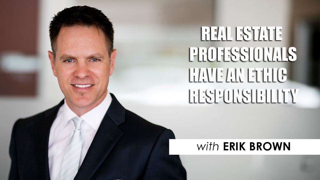 Real Estate Professionals Have An Ethic Responsibility | Erik Brown