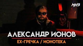 МУЗЛОМ НЕ ЗАРАБОТАТЬ #30 | АЛЕКСАНДР ИОНОВ | EX-ГРЕЧКА/ ИОНОТЕКА