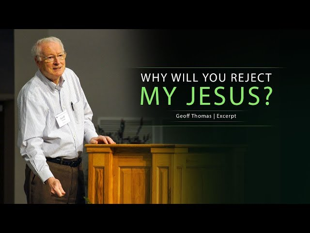 Why Will You Reject My Jesus? - Geoff Thomas