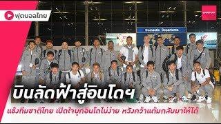 บรรยากาศทีมชาติไทย ก่อนเดินทางไปเยือนอินโดฯ เปิดใจหวังคว้าแต้มกลับมาฝากแฟนบอล