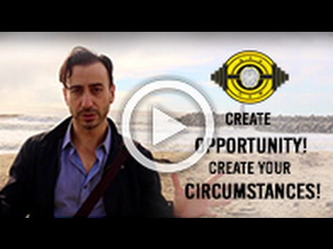 Create Opportunity! Create Your Circumstances!