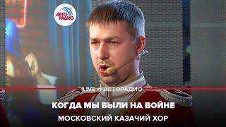 🅰️ Московский Казачий Хор - Когда Мы Были На Войне (#LIVE Авторадио)