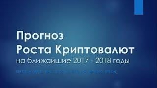 Прогноз Роста Криптовалют в 2017 - 2018 годах!