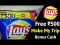Free ₹500 Rupees Make My Trip Bonus Cash | Lays Chips |