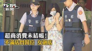 【TVBS】超商消費未結帳!不滿店員歸位 女砸店