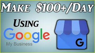 How To Make $100+ Per Day Using Google My Business (2019)