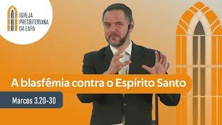 A blasfêmia contra o Espírito Santo (Marcos 3.20-30) por Rev. Sérgio Lima