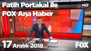 17 Aralık 2018 Fatih Portakal ile FOX Ana Haber