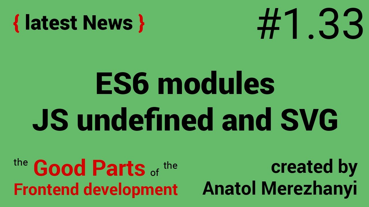 ES6 modules, javascript undefined and SVG: #1 33 the latest News (the Good  Parts)