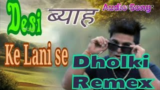 Desi Biya Ke Lyani  Raju Punjabi  With Hard Dholak Music By Dj Abhishek Chhillar Mixing Points