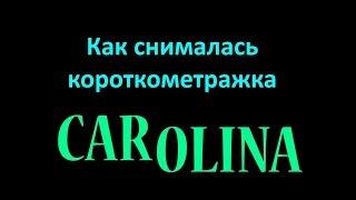 """Как снималась короткометражка """"CAROLINA"""""""