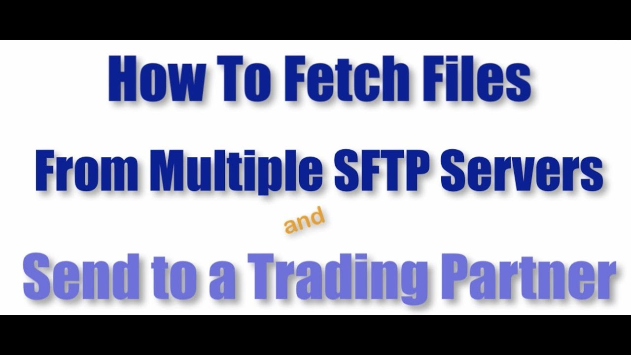 Fetching Files from Multiple SFTP Servers and Then Sending to a Trading  Partner by jscapeus