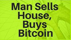 Man Sells House, Buys Bitcoin
