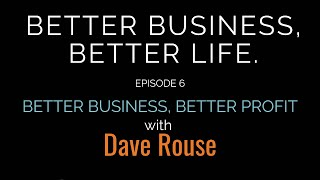 Better Business, Better Life - Episode 6 - Better Business, Better Profit with Dave Rouse