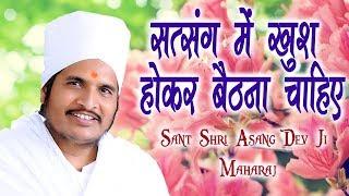 सत्संग में खुश होकर बैठना चाहिए || Sant Shri Asang Dev Ji Maharaj || सत्संग