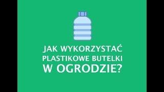 OGRÓD: Jak wykorzystać plastikowe butelki w Ogrodzie?