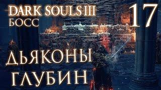 Прохождение Dark Souls 3 — Часть 17: БОСС 5: ДЬЯКОНЫ ГЛУБИН