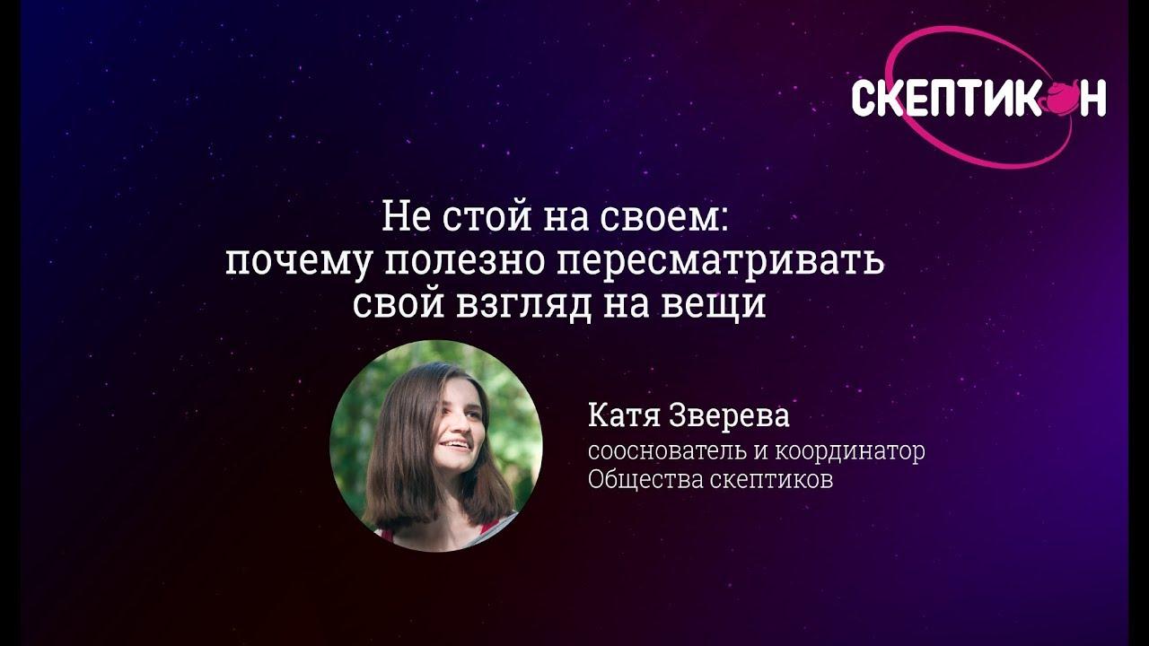 Не стой на своем: почему стоит пересматривать свой взгляд на вещи - Катя Зверева (Скептикон-2017)