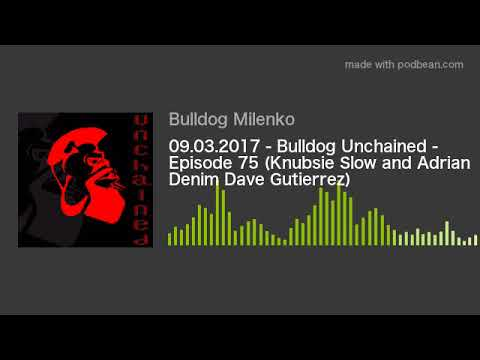 09.03.2017 - Bulldog Unchained - Episode 75 (Knubsie Slow and Adrian Denim Dave Gutierrez)