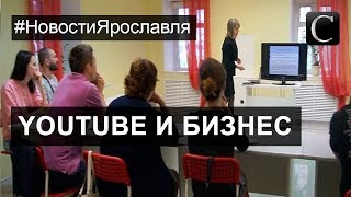 Как продвигать свой бизнес? Семинар YouTube для бизнеса. Ярославль