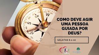 Como deve agir uma pessoa guiada por Deus? - Gálatas 6.1-10